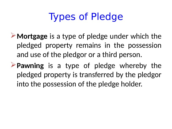 Types of Pledge Mortgage  is a type of pledge under which the pledged property remains