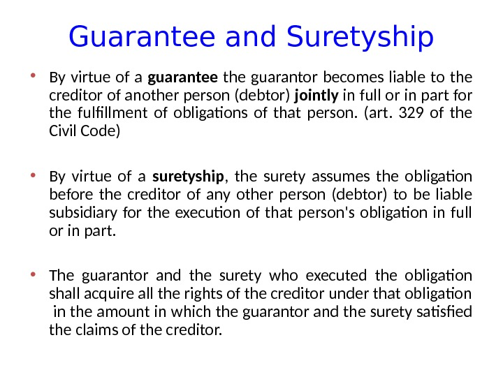 Guarantee and Suretyship • By virtue of a guarantee the guarantor becomes liable to the creditor