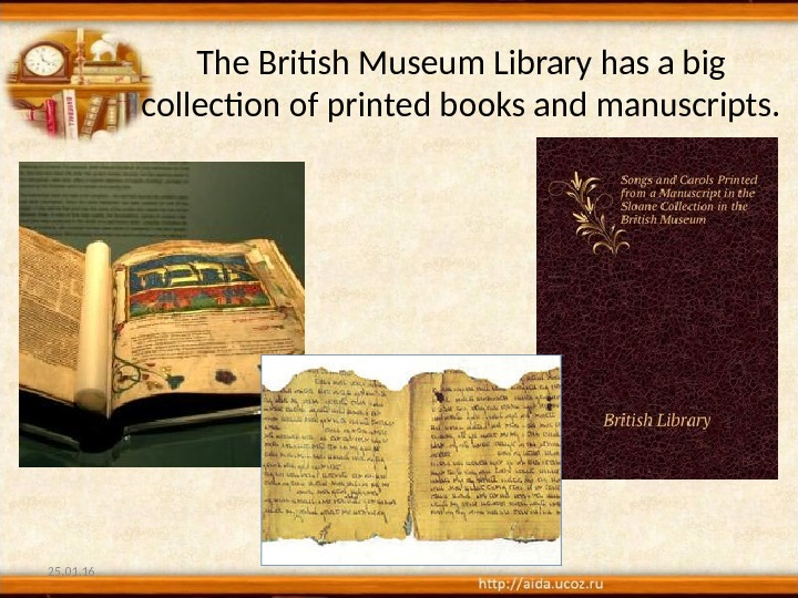 The British Museum Library has a big collection of printed books and manuscripts. 25. 01. 16