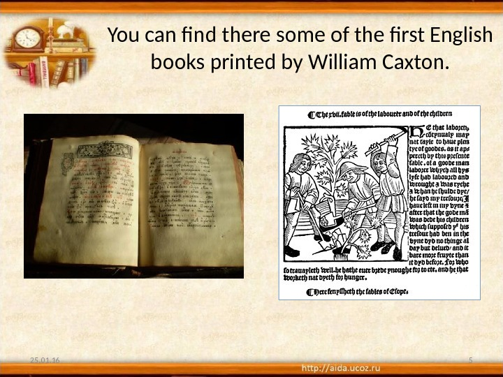 You can find there some of the first English books printed by William Caxton. 25. 01.