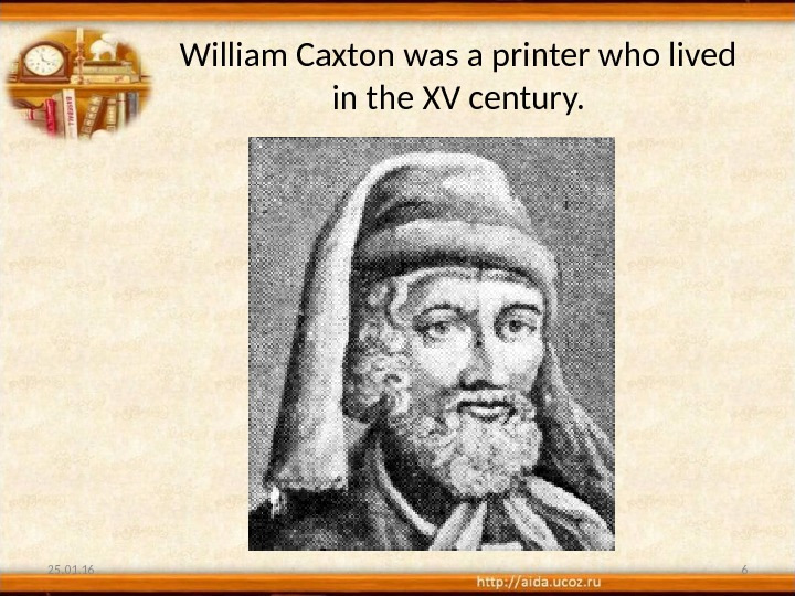 William Caxton was a printer who lived in the XV century. 25. 01. 16 6