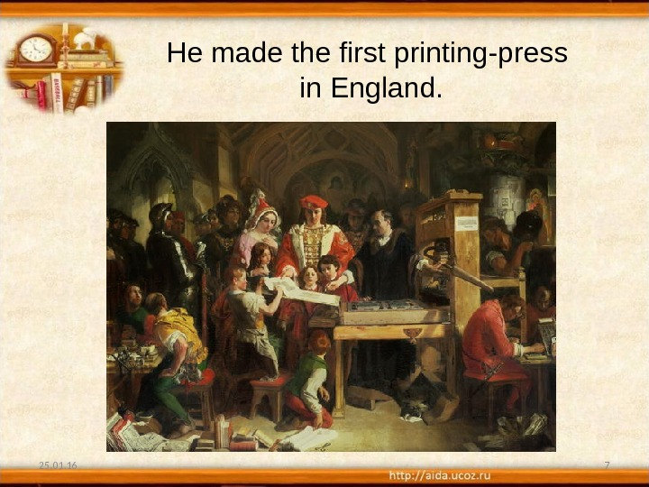 25. 01. 16 7 He made the first printing-press  in England.