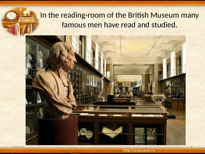 In the reading-room of the British Museum many famous men have read and studied. 25. 01.