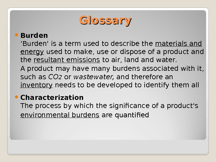 Glossary Burden 'Burden' is a term used to describe the materials and energy used to make