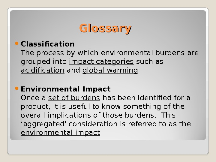 Glossary Classification The process by which environmental burdens are grouped into impact categories such as acidification