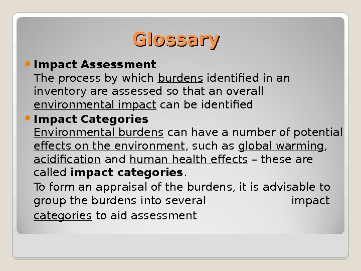 Glossary Impact Assessment The process by which burdens identified in an inventory are assessed so that