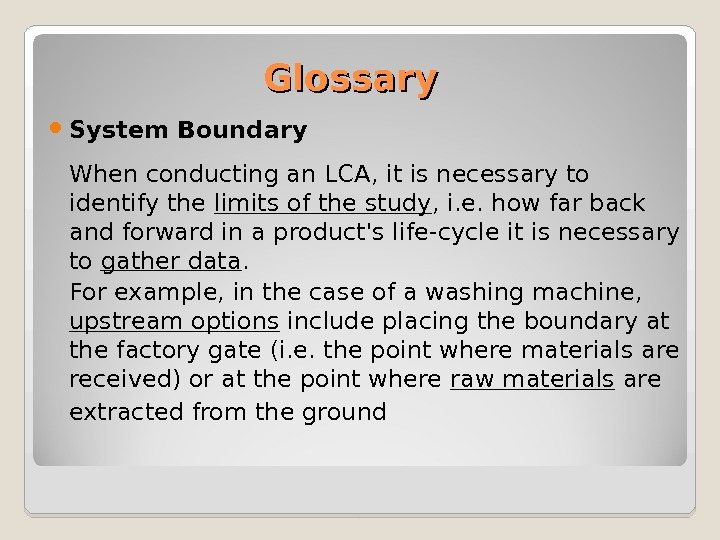 Glossary System Boundary When conducting an LCA, it is necessary to identify the limits of the
