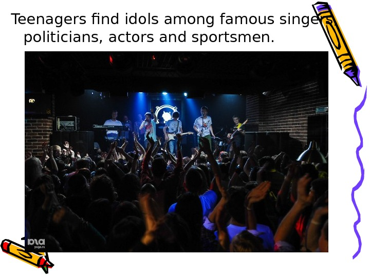 Teenagers find idols among famous singers,  politicians, actors and sportsmen.