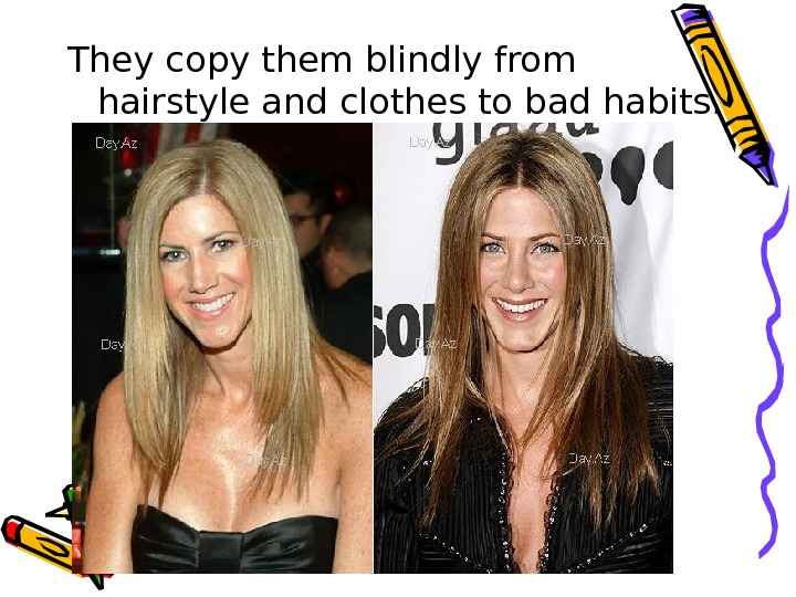 They copy them blindly from hairstyle and clothes to bad habits.