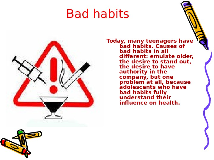 Bad habits Today, many teenagers have bad habits. Causes of bad habits in all different: emulate