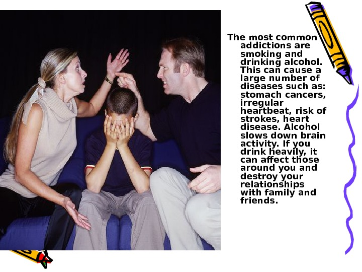 The most common addictions are smoking and drinking alcohol.  This can cause a large number