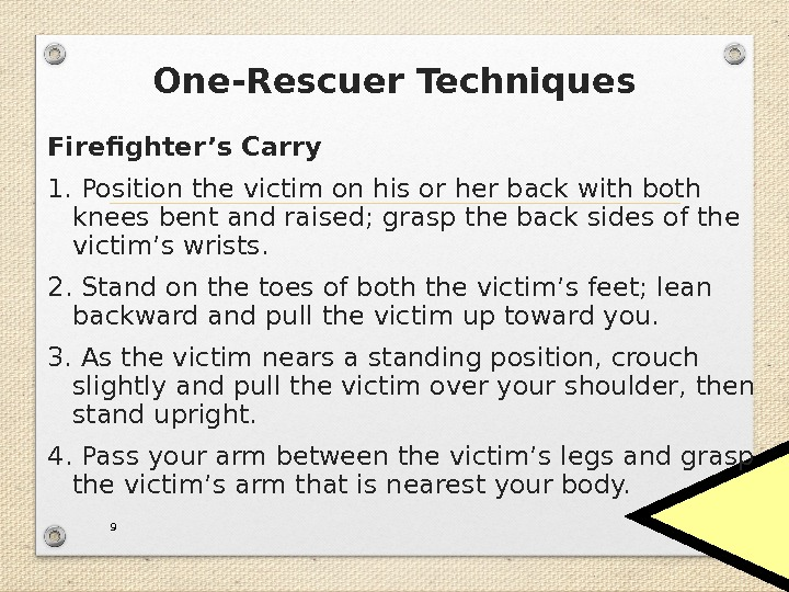 One-Rescuer Techniques Firefighter's Carry 1. Position the victim on his or her back with both knees