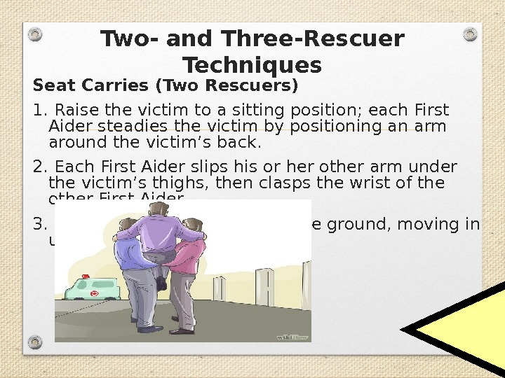 Two- and Three-Rescuer Techniques Seat Carries (Two Rescuers) 1. Raise the victim to a sitting position;