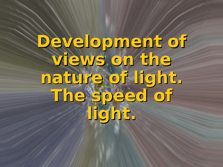 Development of views on the nature of light.  The speed of light.