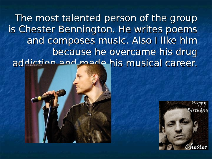 The most talented person of the group is Chester Bennington. He writes poems and