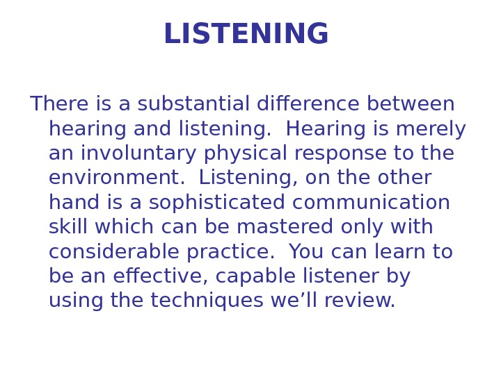 LISTENING There is a substantial difference between hearing and listening.  Hearing is merely an involuntary