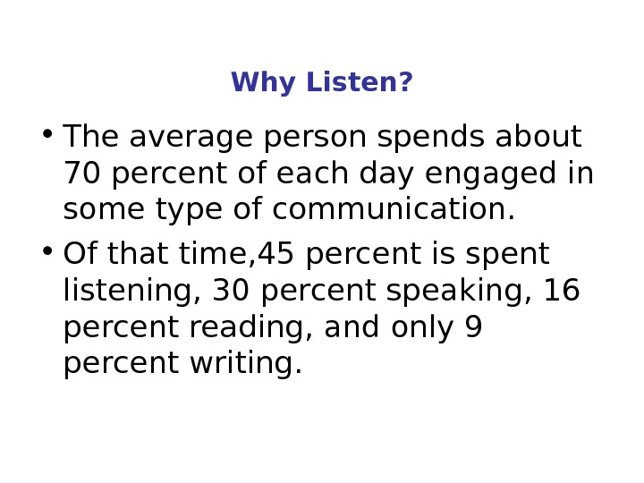Why Listen?  • The average person spends about 70 percent of each day engaged in