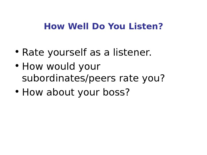 How Well Do You Listen?  • Rate yourself as a listener.  • How would