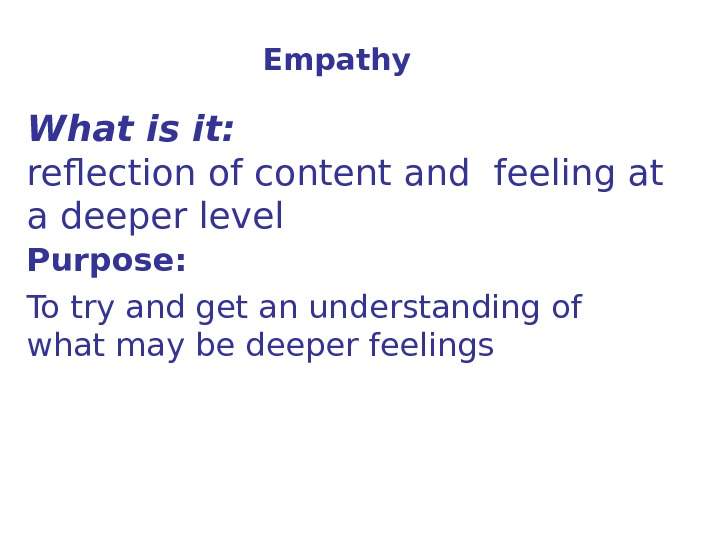 Empathy What is it: reflection of content and feeling at a deeper level  Purpose: