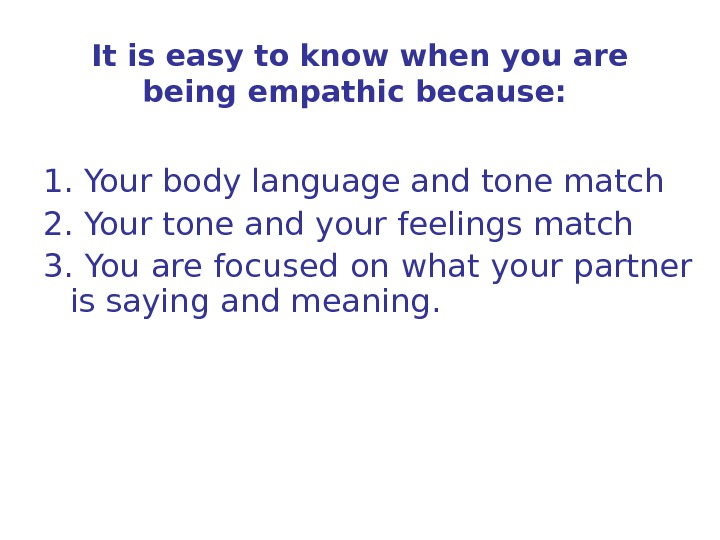 It is easy to know when you are being empathic because:  1. Your body language