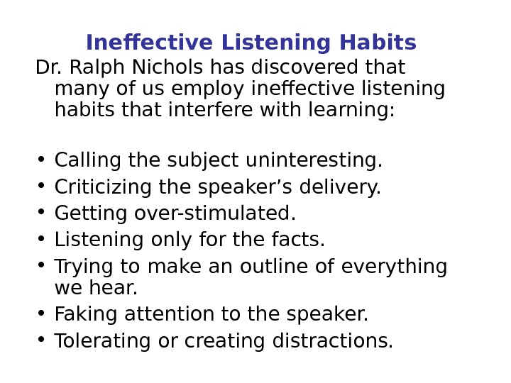 Ineffective Listening Habits Dr. Ralph Nichols has discovered that many of us employ ineffective listening habits