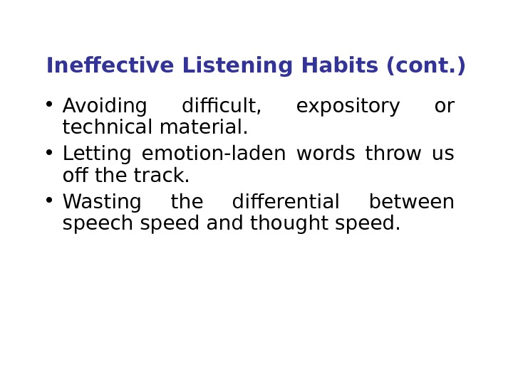Ineffective Listening Habits (cont. ) • Avoiding difficult,  expository or technical material.  • Letting