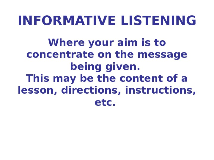 INFORMATIVE LISTENING Where your aim is to concentrate on the message being given.  This may