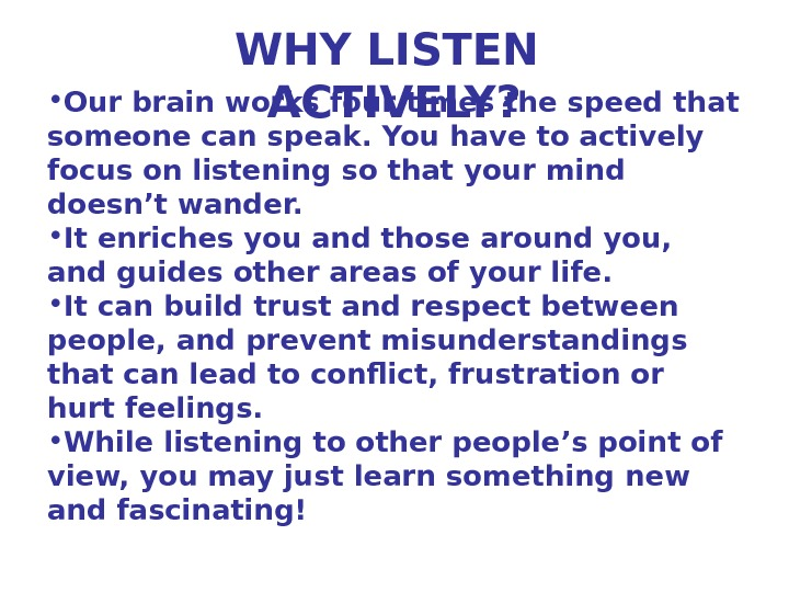 WHY LISTEN ACTIVELY? • Our brain works four times the speed that someone can speak. You