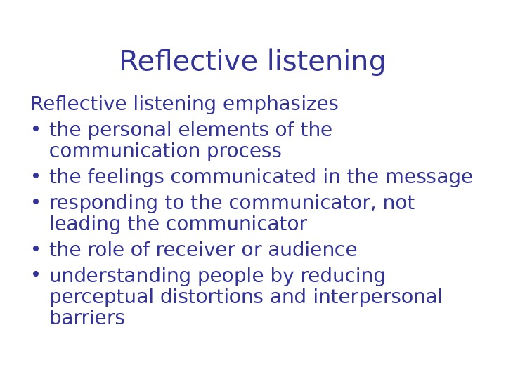 Reflective listening emphasizes  • the personal elements of the communication process • the feelings communicated