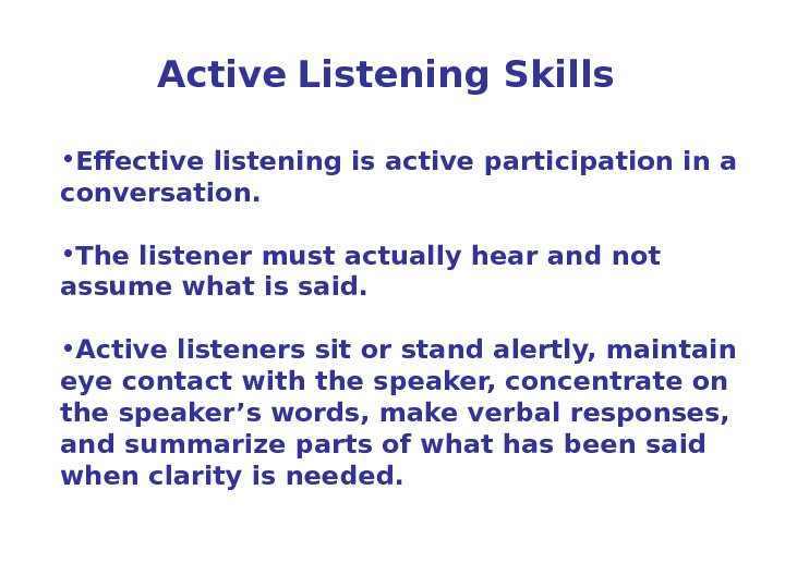 Active  Listening Skills • Effective listening is active participation in a conversation. • The listener