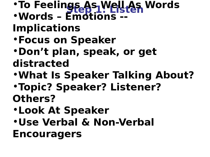 Step 1: Listen • To Feelings As Well As Words • Words – Emotions -- Implications