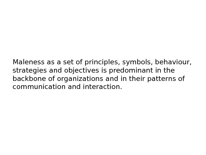 Maleness as a set of principles, symbols, behaviour,  strategies and objectives is predominant in the