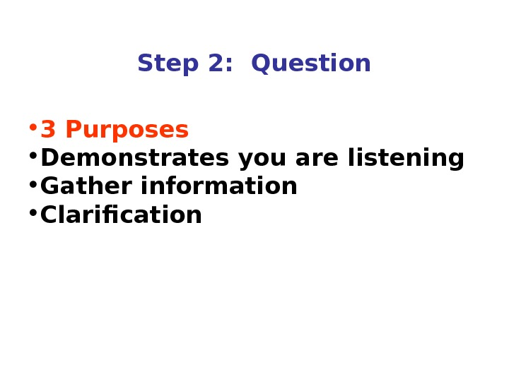 Step 2:  Question • 3 Purposes • Demonstrates you are listening • Gather information •
