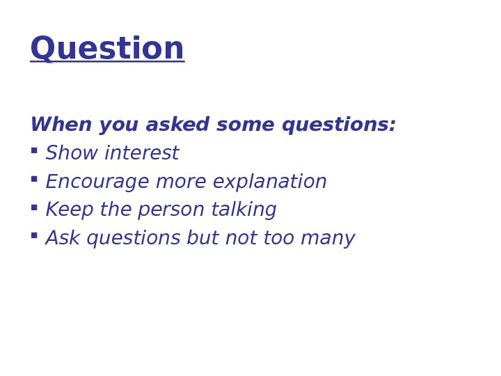 Question When you asked some questions:  Show interest Encourage more explanation Keep the person talking