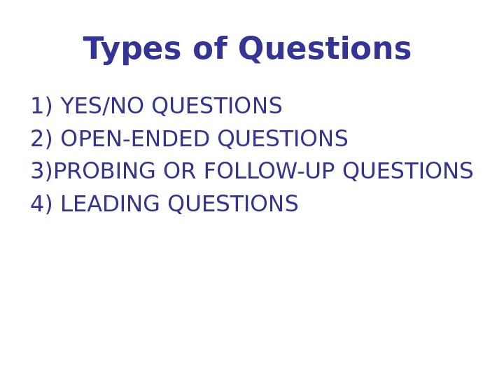 Types of Questions  1) YES/NO QUESTIONS 2) OPEN-ENDED QUESTIONS 3) PROBING OR FOLLOW-UP QUESTIONS 4)