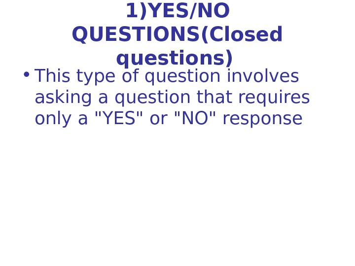 1)YES/NO QUESTIONS(Closed questions)  • This type of question involves asking a question that requires only