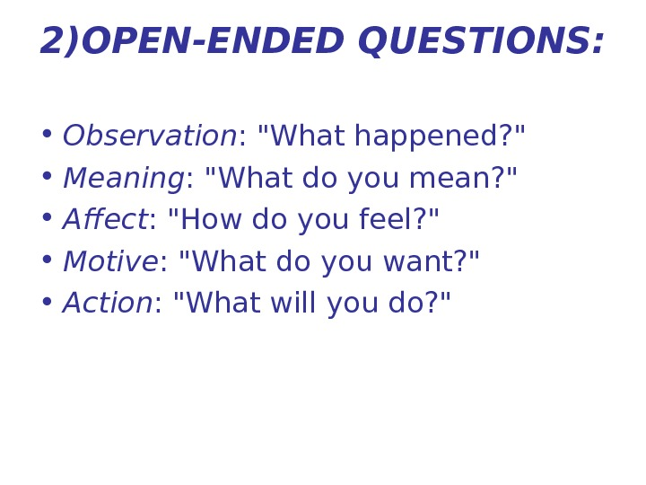2)OPEN-ENDED QUESTIONS:  • Observation : What happened?   • Meaning : What do you
