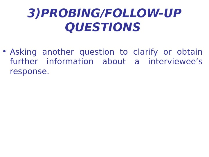3) PROBING/FOLLOW-UP QUESTIONS  • Asking another question to clarify or obtain further information about a