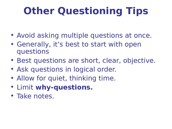 Other Questioning Tips • Avoid asking multiple questions at once.  • Generally, it's best to