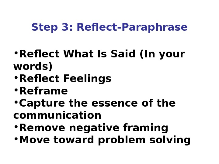 Step 3: Reflect-Paraphrase • Reflect What Is Said (In your words) • Reflect Feelings • Reframe
