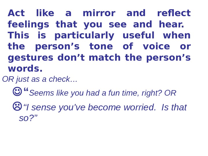 Act like a mirror and reflect feelings that you see and hear. This is particularly useful