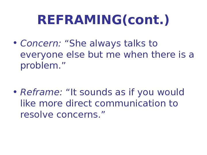"REFRAMING(cont. ) • Concern:  ""She always talks to everyone else but me when there is"