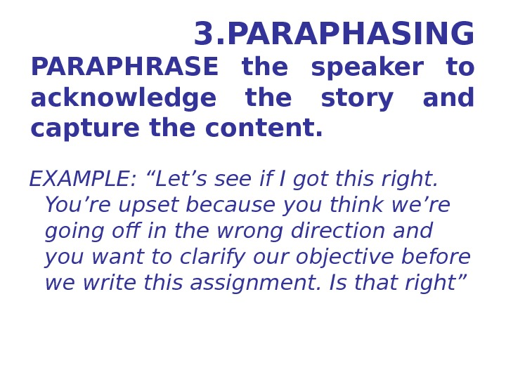 3. PARAPHASING PARAPHRASE the speaker to acknowledge the story and capture the content.