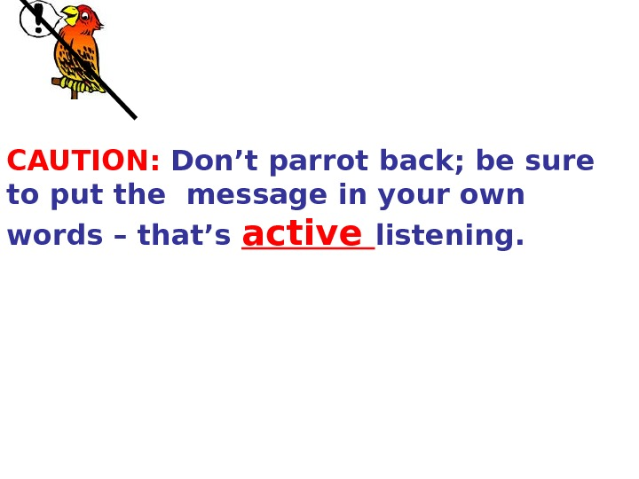 CAUTION:  Don't parrot back; be sure to put the  message in your own words
