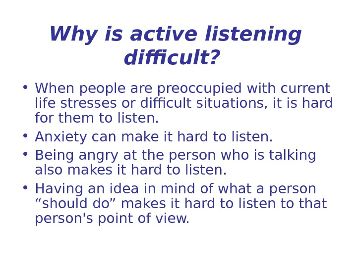 Why is active listening difficult? • When people are preoccupied with current life stresses or difficult