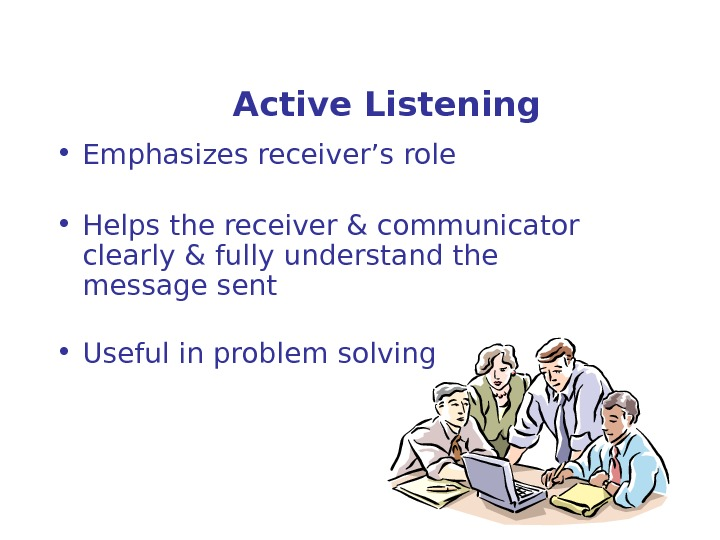 Active Listening • Emphasizes receiver's role • Helps the receiver & communicator clearly & fully understand
