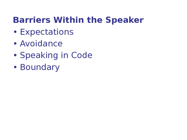 Barriers Within the Speaker  • Expectations  • Avoidance  • Speaking in Code