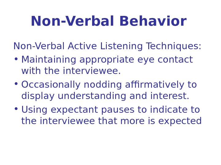 Non-Verbal Behavior  Non-Verbal Active Listening Techniques:  • Maintaining appropriate eye contact with the interviewee.