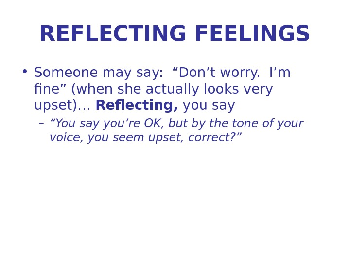 "REFLECTING FEELINGS • Someone may say:  ""Don't worry.  I'm fine"" (when she actually looks"