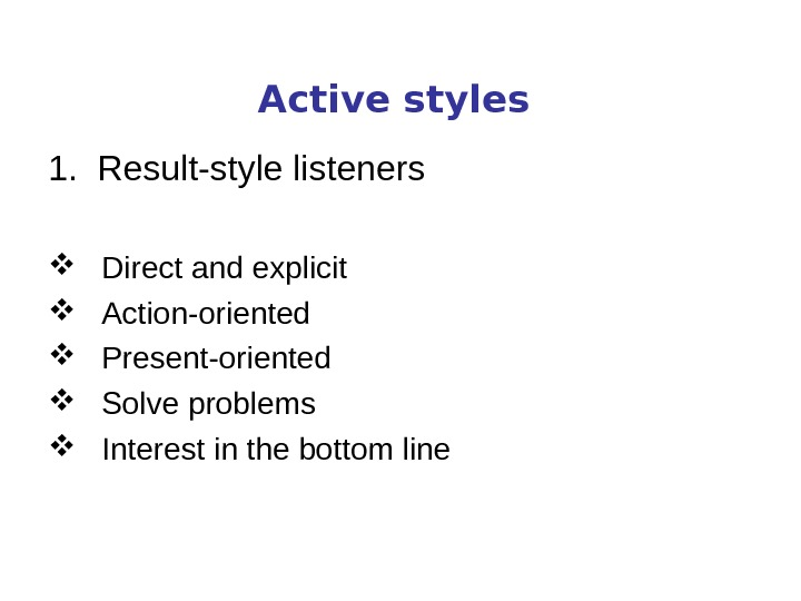 Active styles 1.  Result-style listeners Direct and explicit Action-oriented Present-oriented Solve problems Interest in the